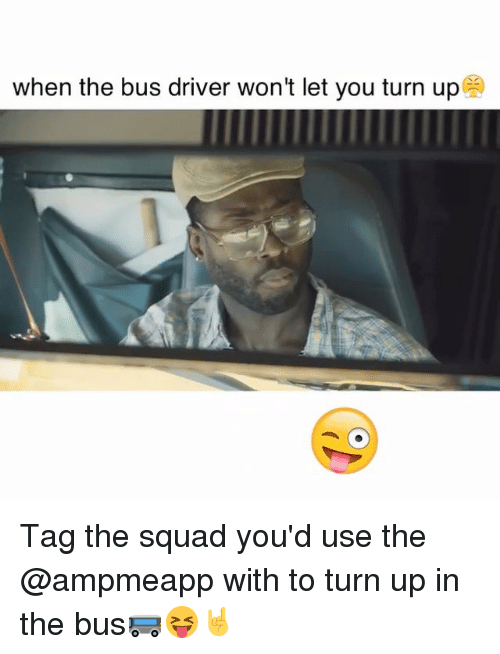 Memes, Squad, and Turn Up: when the bus driver won't let you turn up Tag the squad you'd use the @ampmeapp with to turn up in the bus🚌😝🤘