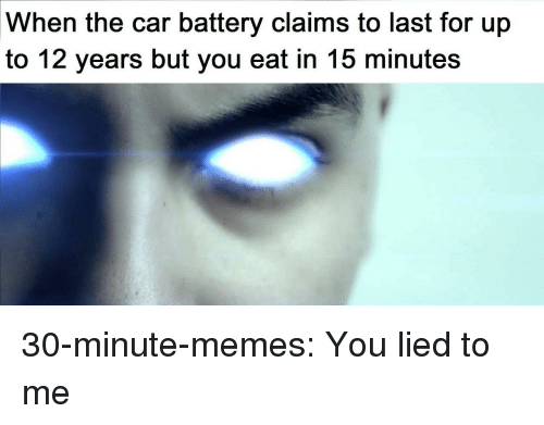 You Lied To Me: When the car battery claims to last for up  to 12 years but you eat in 15 minutes 30-minute-memes:  You lied to me