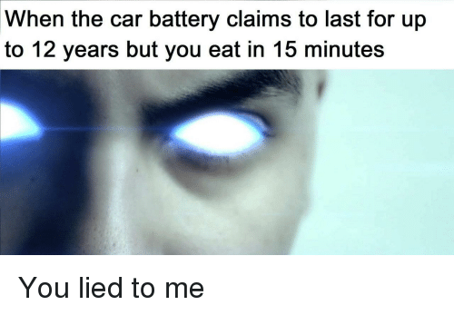 You Lied To Me: When the car battery claims to last for up  to 12 years but you eat in 15 minutes You lied to me