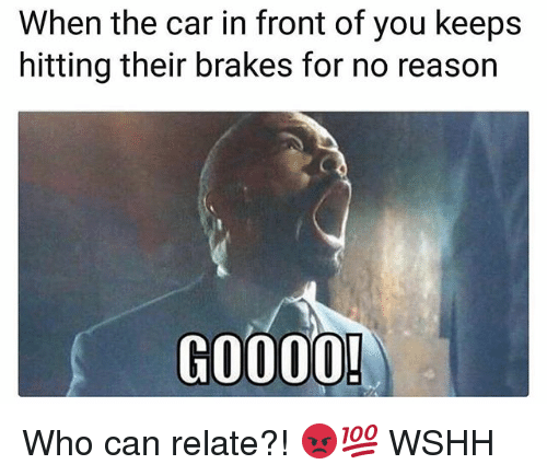 Memes, Wshh, and Reason: When the car in front of you keeps  hitting their brakes for no reason  GO000! Who can relate?! 😡💯 WSHH