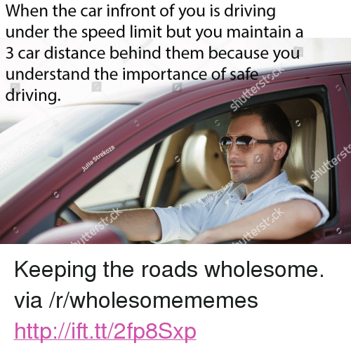 "saf: When the car infront of you is driving  under the speed limit but you maintain a  3 car distance behind them because you  understand the importance of saf  driving <p>Keeping the roads wholesome. via /r/wholesomememes <a href=""http://ift.tt/2fp8Sxp"">http://ift.tt/2fp8Sxp</a></p>"