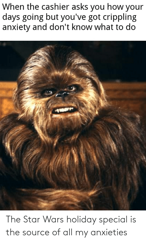 Crippling Anxiety: When the cashier asks you how your  days going but you've got crippling  anxiety and don't know what to do The Star Wars holiday special is the source of all my anxieties