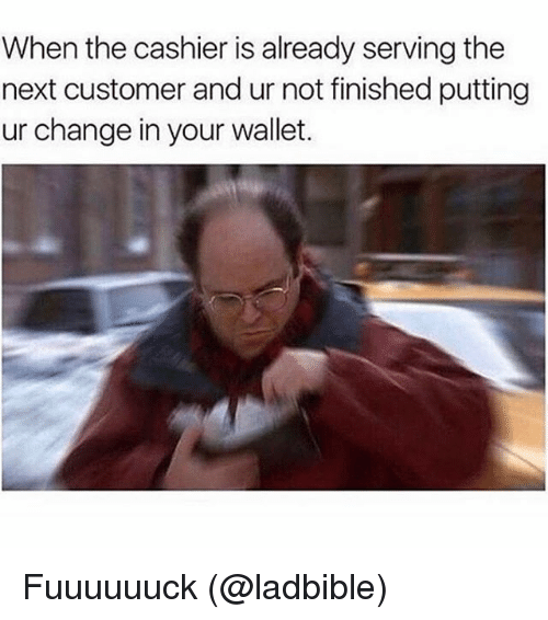 Memes, Change, and 🤖: When the cashier is already serving the  next customer and ur not finished putting  ur change in your wallet. Fuuuuuuck (@ladbible)