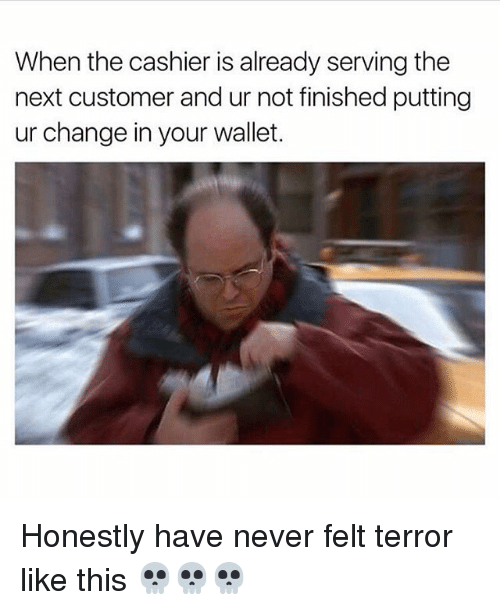 Memes, Change, and Never: When the cashier is already serving the  next customer and ur not finished putting  ur change in your wallet. Honestly have never felt terror like this 💀💀💀