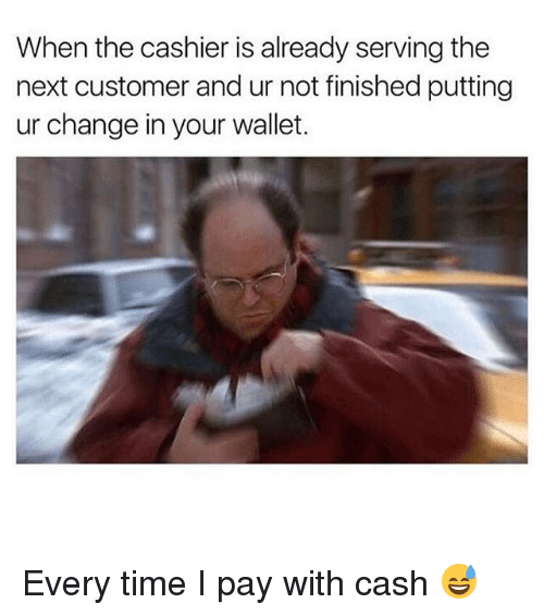 Memes, Time, and Change: When the cashier is already serving the  next customer and ur not finished putting  ur change in your wallet. Every time I pay with cash 😅