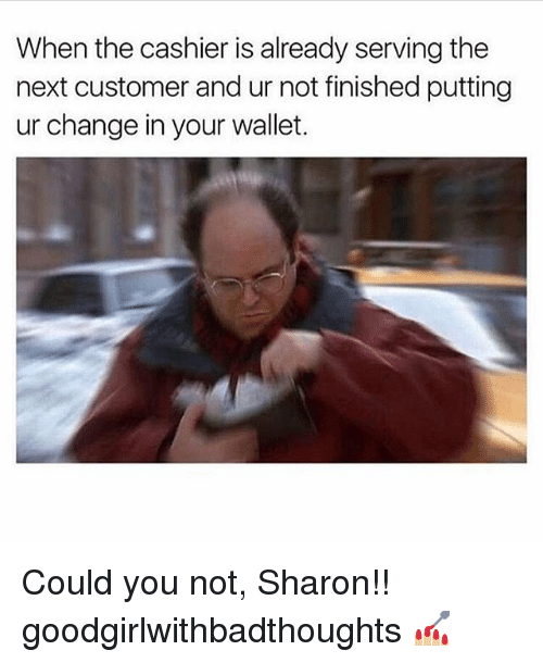 Memes, Change, and 🤖: When the cashier is already serving the  next customer and ur not finished putting  ur change in your wallet. Could you not, Sharon!! goodgirlwithbadthoughts 💅🏼