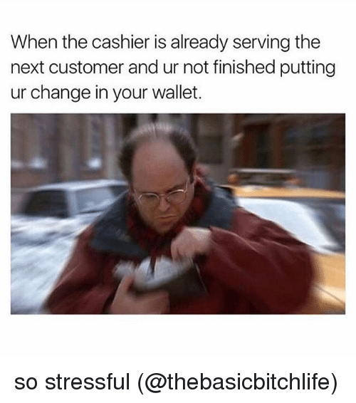 Memes, Change, and 🤖: When the cashier is already serving the  next customer and ur not finished putting  ur change in your wallet. so stressful (@thebasicbitchlife)