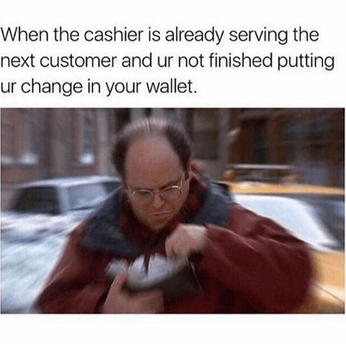 Memes, Change, and 🤖: When the cashier is already serving the  next customer and ur not finished putting  ur change in your wallet.