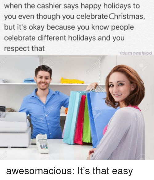 Wholesome Memes: when the cashier says happy holidays to  you even though you celebrate Christmas,  but it's okay because you know people  celebrate different holidays and you  respect that  wholesome memes facebook awesomacious:  It's that easy