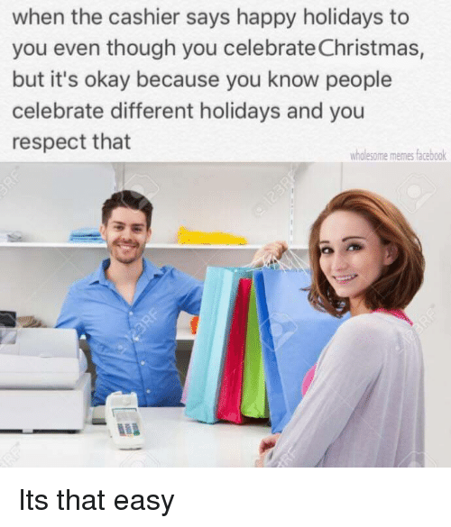 Wholesome Memes: when the cashier says happy holidays to  you even though you celebrate Christmas,  but it's okay because you know people  celebrate different holidays and you  respect that  wholesome memes facebook Its that easy