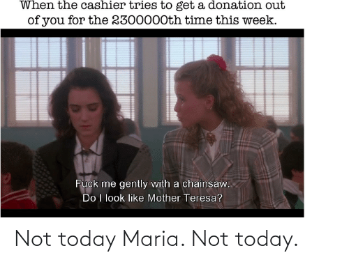 teresa: When the cashier tries to get a donation out  of you for the 2300000th time this week.  Fuck me gently with a chainsaw.  Do I look like Mother Teresa? Not today Maria. Not today.