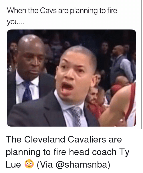 cavs: When the Cavs are planning to fire  you.. The Cleveland Cavaliers are planning to fire head coach Ty Lue 😳 (Via @shamsnba)