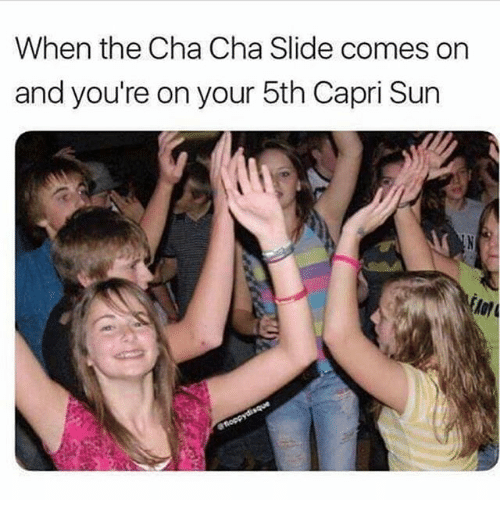 Funny, Sun, and Capri Sun: When the Cha Cha Slide comes on  and you're on your 5th Capri Sun