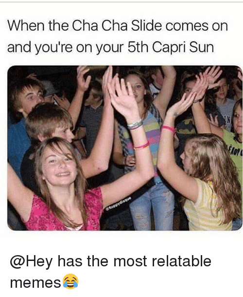 Funny, Memes, and Relatable: When the Cha Cha Slide comes on  and you're on your 5th Capri Sun  Aon @Hey has the most relatable memes😂