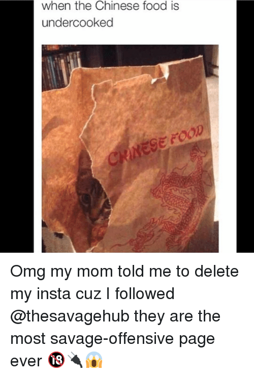 chinese food: when the Chinese food is  undercooked  GE FOOD Omg my mom told me to delete my insta cuz I followed @thesavagehub they are the most savage-offensive page ever 🔞🔌😱