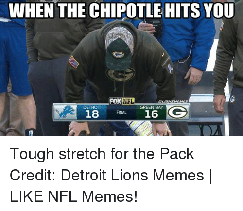 Detroit Lions: WHEN THE CHIPOTLE HITS YOU  FOX  NFL  GO LIONSMEMES  GREEN BAY  DETROIT  GG  18  16  FINAL Tough stretch for the Pack Credit: Detroit Lions Memes | LIKE NFL Memes!