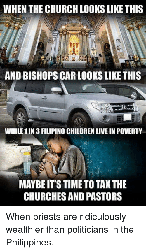 Philippines: WHEN THE CHURCH LOOKS LIKE THIS  AND BISHOPS CAR LOOKS LIKE THIS  WHILE 1IN 3 FILIPINO CHILDREN LIVE IN POVERTY  MAYBE ITS TIME TO TAK THE  CHURCHES AND PASTORS When priests are ridiculously wealthier than politicians in the Philippines.