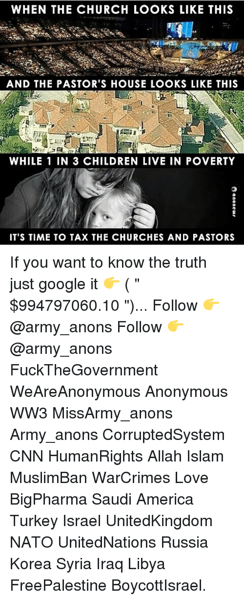 """Turkeyism: WHEN THE CHURCH LOOKS LIKE THIS  AND THE PASTOR'S HOUSE LOOKS LIKE THIS  WHILE 1 IN 3 CHILDREN LIVE IN POVERTY  IT'S TIME TO TAX THE CHURCHES AND PASTORS If you want to know the truth just google it 👉 ( """" $994797060.10 """")... Follow 👉 @army_anons Follow 👉 @army_anons FuckTheGovernment WeAreAnonymous Anonymous WW3 MissArmy_anons Army_anons CorruptedSystem CNN HumanRights Allah Islam MuslimBan WarCrimes Love BigPharma Saudi America Turkey Israel UnitedKingdom NATO UnitedNations Russia Korea Syria Iraq Libya FreePalestine BoycottIsrael."""
