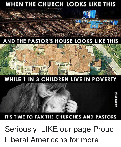 Proud Liberal: WHEN THE CHURCH LOOKS LIKE THIS  AND THE PASTOR'S HOUSE LOOKS LIKE THIS  WHILE 1 IN 3 CHILDREN LIVE IN POVERTY  IT'S TIME TO TAX THE CHURCHES AND PASTORS Seriously.  LIKE our page Proud Liberal Americans for more!
