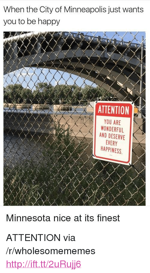 "You Are Wonderful: When the City of Minneapolis just wants  you to be happy  ATTENTION  YOU ARE  WONDERFUL  AND DESERVE  EVERY  HAPPINESS  Minnesota nice at its finest <p>ATTENTION via /r/wholesomememes <a href=""http://ift.tt/2uRujj6"">http://ift.tt/2uRujj6</a></p>"