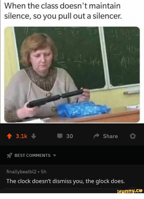 glock: When the class doesn't maintain  silence, so you pull out a silencer.  Share  3.1k  30  BEST COMMENTS  finallybeatbl2 5h  The clock doesn't dismiss you, the glock does.  ifunny.co