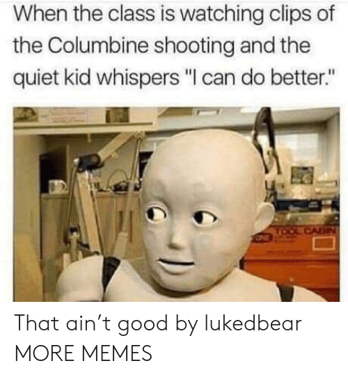 "columbine shooting: When the class is watching clips of  the Columbine shooting and the  quiet kid whispers ""I can do better."" That ain't good by lukedbear MORE MEMES"