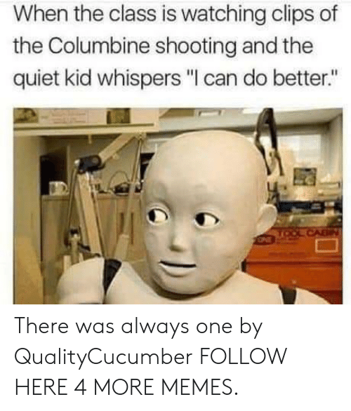 "columbine shooting: When the class is watching clips of  the Columbine shooting and the  quiet kid whispers ""I can do better."" There was always one by QualityCucumber FOLLOW HERE 4 MORE MEMES."