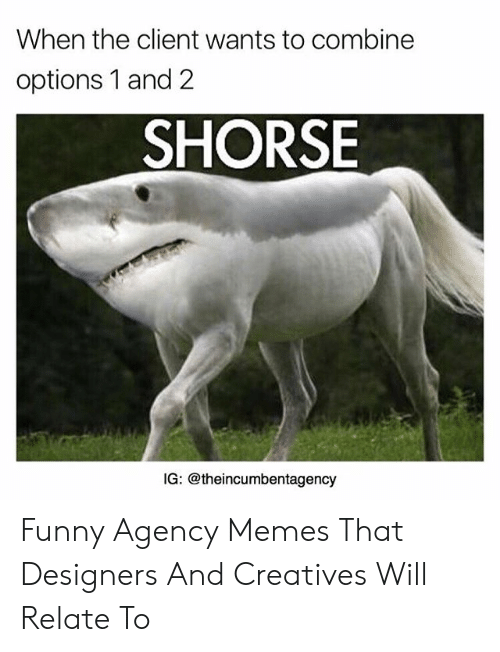 Agency Memes: When the client wants to combine  options 1 and 2  SHORSE  IG: @theincumbentagency Funny Agency Memes That Designers And Creatives Will Relate To