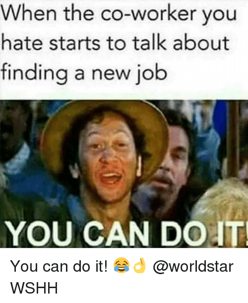 Memes, Worldstar, and Wshh: When the co-worker you  hate starts to talk about  finding a new job  YOU CAN DOIT You can do it! 😂👌 @worldstar WSHH