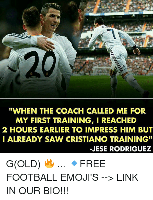 """Impresser: """"WHEN THE COACH CALLED ME FOR  MY FIRST TRAINING, I REACHED  2 HOURS EARLIER TO IMPRESS HIM BUT  I ALREADY SAW CRISTIANO TRAINING""""  -JESE RODRIGUEZ G(OLD) 🔥 ... 🔹FREE FOOTBALL EMOJI'S --> LINK IN OUR BIO!!!"""