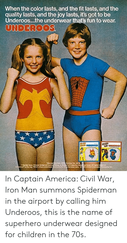 underoos: When the color lasts, and the fit lasts, and the  quality lasts, and the joy lasts, it's got to be  Underoos...the underwear that's fun to wear.  UNDEROOS  enderWomenco Cnis we1978  ider Man Tu OViCo d noCince ind s CoAl ro e  Ungero e TM of Uon Underwe Conpanyy n C o de Conny In Captain America: Civil War, Iron Man summons Spiderman in the airport by calling him Underoos, this is the name of superhero underwear designed for children in the 70s.