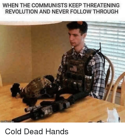 Dead Hand: WHEN THE COMMUNISTS KEEP THREATENING  REVOLUTION AND NEVER FOLLOW THROUGH Cold Dead Hands