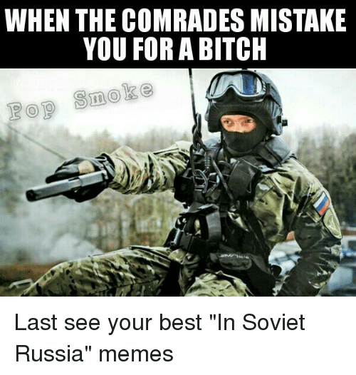 "Memes, Smoking, and Russia: WHEN THE COMRADES MISTAKE  YOU FOR A BITCH  Smoke Last see your best ""In Soviet Russia"" memes"