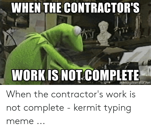 Meme, Work, and Net: WHEN THE CONTRACTOR'S  WORK IS NOT COMPLETE  memegenerator.net When the contractor's work is not complete - kermit typing meme ...
