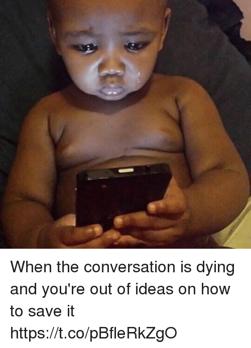 Memes, How To, and 🤖: When the conversation is dying and you're out of ideas on how to save it https://t.co/pBfleRkZgO