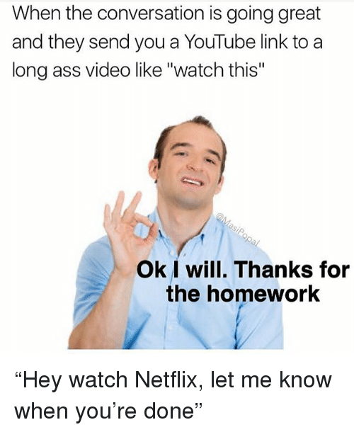 """Ass, Funny, and Netflix: When the conversation is going great  and they send you a YouTube link to a  long ass video like """"watch this""""  Ok I will. Thanks for  the homework """"Hey watch Netflix, let me know when you're done"""""""