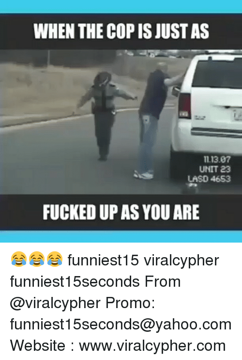 Funny, Yahoo, and yahoo.com: WHEN THE COP IS JUST AS  1113.07  UNIT 23  LASD 4653  FUCKED UP AS YOU ARE 😂😂😂 funniest15 viralcypher funniest15seconds From @viralcypher Promo: funniest15seconds@yahoo.com Website : www.viralcypher.com