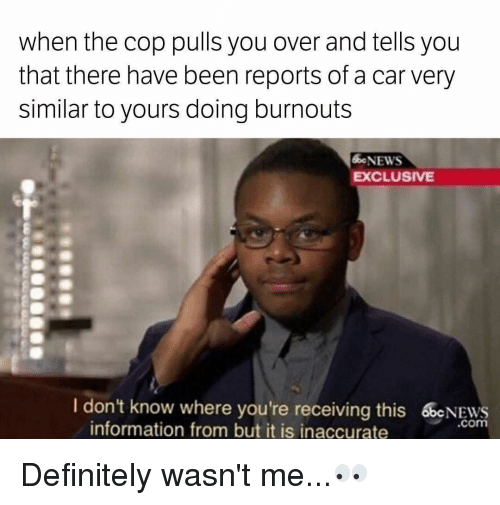 Definitely, Memes, and News: when the cop pulls you over and tells you  that there have been reports of a car very  similar to yours doing burnouts  NEWS  EXCLUSIVE  I don't know where you're receiving this 60cNEws  .com  information from but it is inaccurate Definitely wasn't me...👀