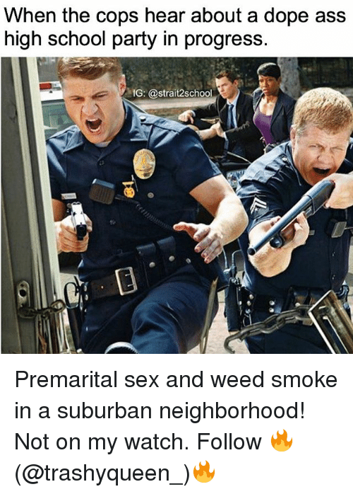 Ass, Dope, and Memes: When the cops hear about a dope ass  high school party in progress  1G: @strait2school Premarital sex and weed smoke in a suburban neighborhood! Not on my watch. Follow 🔥(@trashyqueen_)🔥