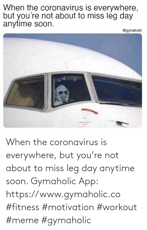 everywhere: When the coronavirus is everywhere, but you're not about to miss leg day anytime soon.  Gymaholic App: https://www.gymaholic.co  #fitness #motivation #workout #meme #gymaholic