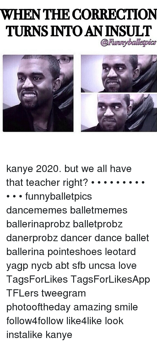 uncsa: WHEN THE CORRECTION  TURNS INTO AN INSULT kanye 2020. but we all have that teacher right? • • • • • • • • • • • • funnyballetpics dancememes balletmemes ballerinaprobz balletprobz danerprobz dancer dance ballet ballerina pointeshoes leotard yagp nycb abt sfb uncsa love TagsForLikes TagsForLikesApp TFLers tweegram photooftheday amazing smile follow4follow like4like look instalike kanye