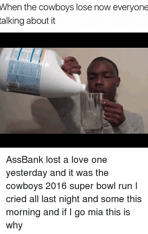 Cowboys Losing: When the cowboys lose now everyone  talking about it AssBank lost a love one yesterday and it was the cowboys 2016 super bowl run I cried all last night and some this morning and if I go mia this is why