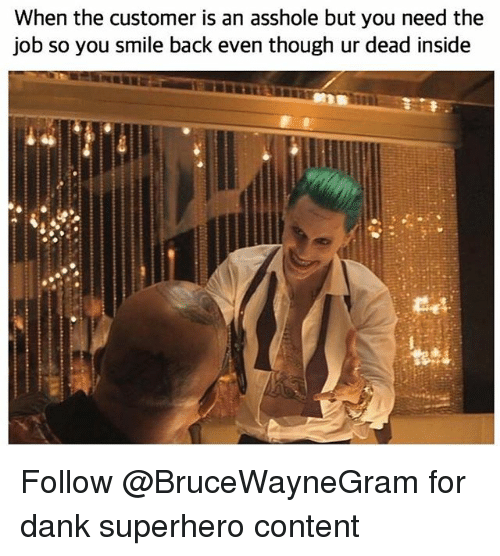 Dank, Superhero, and Smile: When the customer is an asshole but you need the  job so you smile back even though ur dead inside Follow @BruceWayneGram for dank superhero content
