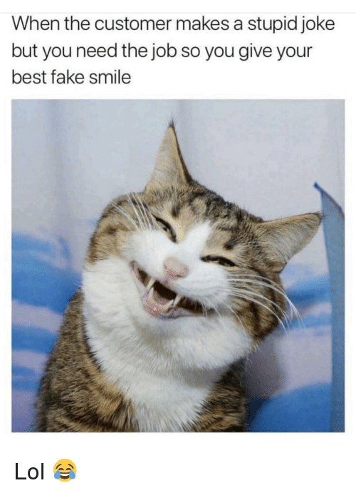 Stupid Joke: When the customer makes a stupid joke  but you need the job so you give your  best fake smile Lol 😂