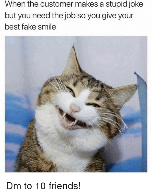 Stupid Joke: When the customer makes a stupid joke  but you need the job so you give your  best fake smile Dm to 10 friends!
