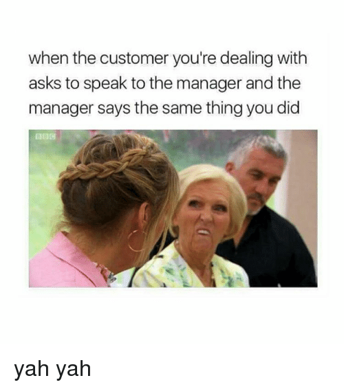 manageable: when the customer you're dealing with  asks to speak to the manager and the  manager says the same thing you did yah yah