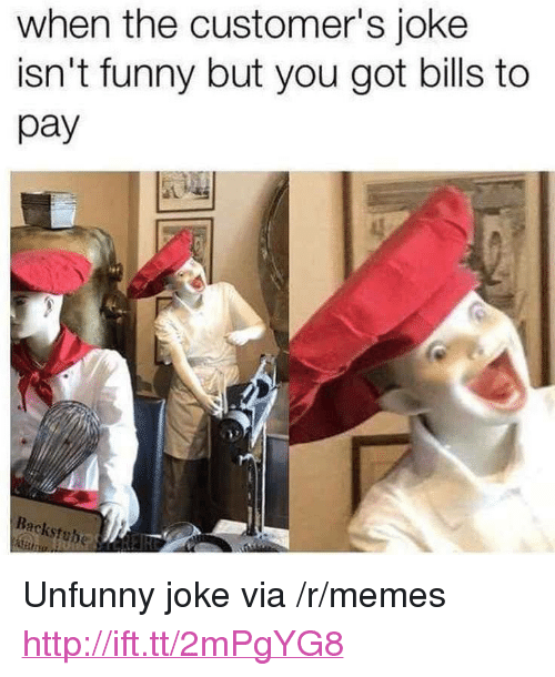 "Unfunny: when the customer's joke  isn't funny but you got bills to  pay  Backstube <p>Unfunny joke via /r/memes <a href=""http://ift.tt/2mPgYG8"">http://ift.tt/2mPgYG8</a></p>"