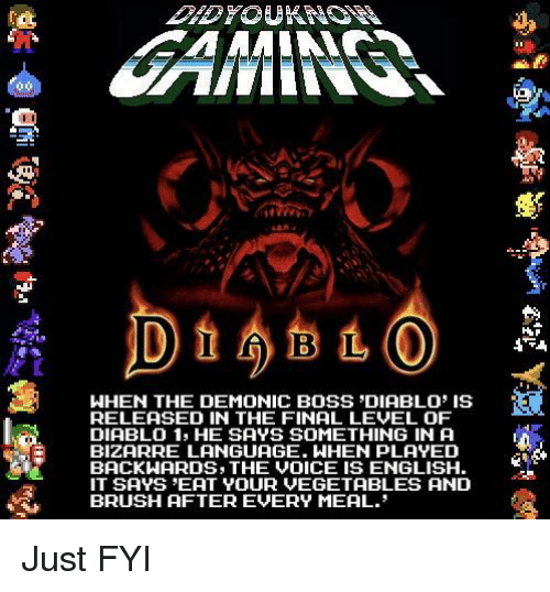 diablo: WHEN THE DEMONIC BOSS DIABLO IS  RELEASED IN THE FINAL LEVEL OF  DIABLO 1, HE SAYS SOMETHING IN A  BIZARRE LANGUAGE. WHEN PLAYED  BACKWARDS, THE VOICE IS ENGLISH  IT SAYS EAT YOUR VEGETABLES AND  BRUSH AFTER EVERY MEAL. Just FYI
