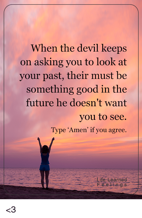 Memes, Devil, and 🤖: When the devil keeps  on asking you to look at  your past, their must be  something good in the  future he doesn't want  you to see.  Type Amen' if you agree  Life Learned <3