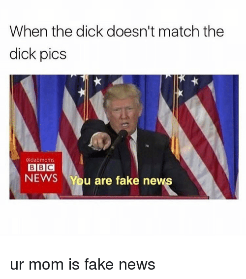 Memes, Bbc News, and Match: When the dick doesn't match the  dick pics  Odabmoms  BBC  NEWS  You are fake ne ur mom is fake news